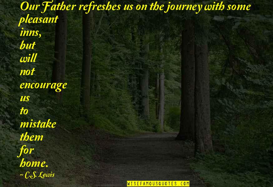 Pleasant Journey Quotes By C.S. Lewis: Our Father refreshes us on the journey with