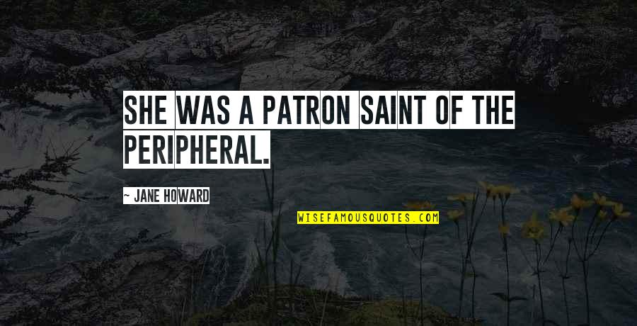 Pleasant Journey Quotes By Jane Howard: She was a patron saint of the peripheral.