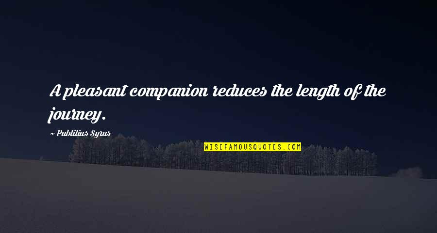 Pleasant Journey Quotes By Publilius Syrus: A pleasant companion reduces the length of the