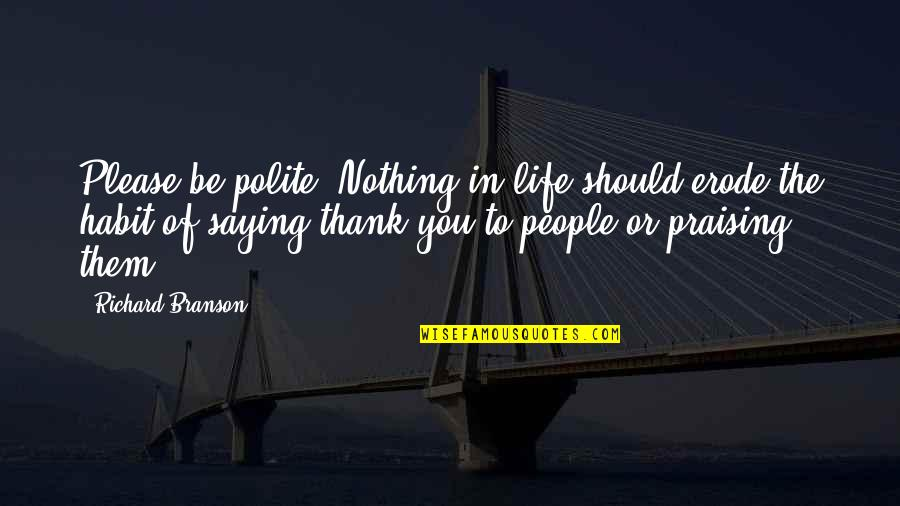 Please Be Polite Quotes By Richard Branson: Please be polite. Nothing in life should erode