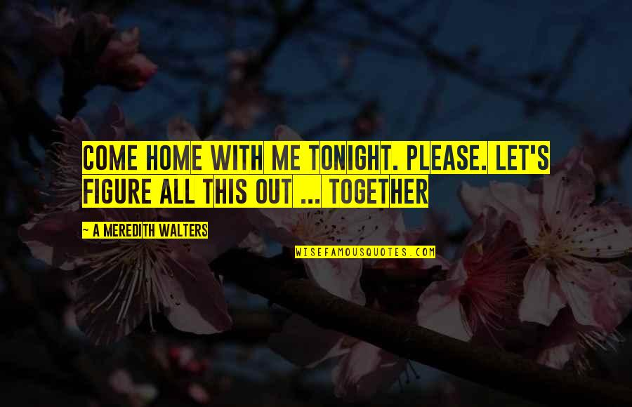 Please Come Home Quotes By A Meredith Walters: Come home with me tonight. Please. Let's figure