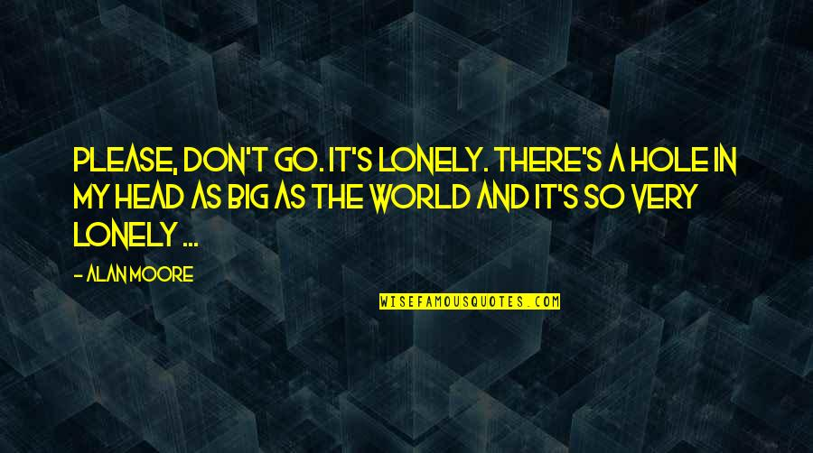 Please Don't Go Quotes By Alan Moore: Please, don't go. It's lonely. There's a hole