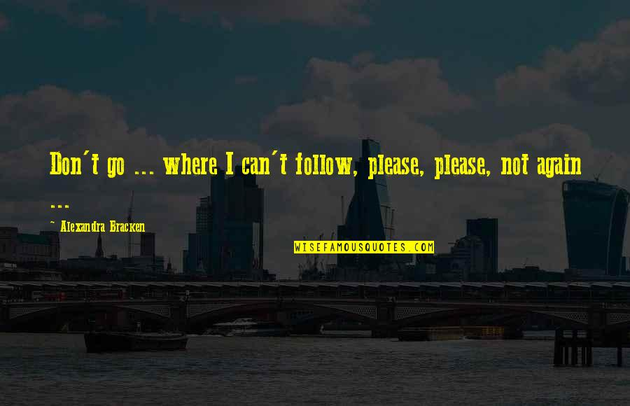 Please Don't Go Quotes By Alexandra Bracken: Don't go ... where I can't follow, please,