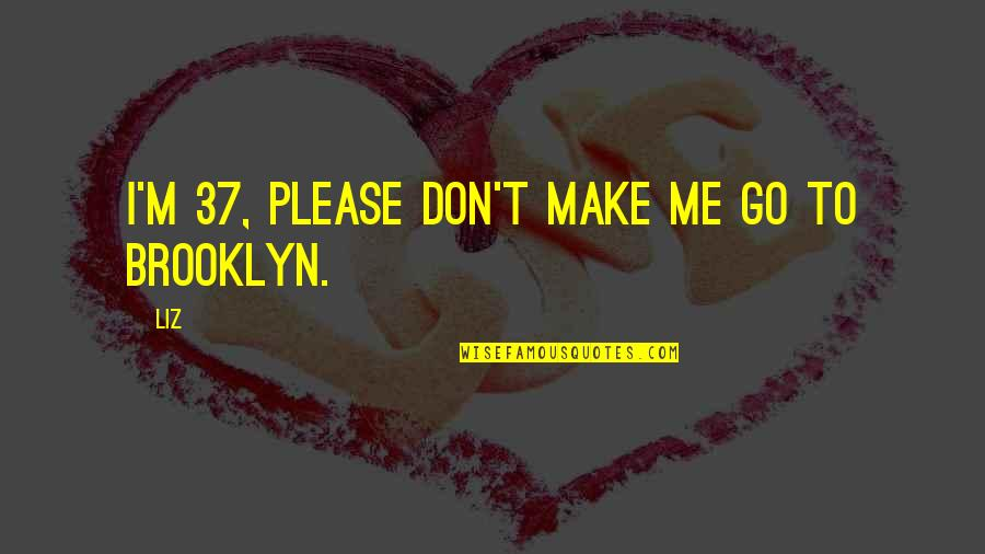 Please Don't Go Quotes By LIZ: I'm 37, please don't make me go to