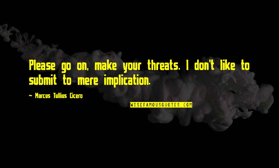 Please Don't Go Quotes By Marcus Tullius Cicero: Please go on, make your threats. I don't