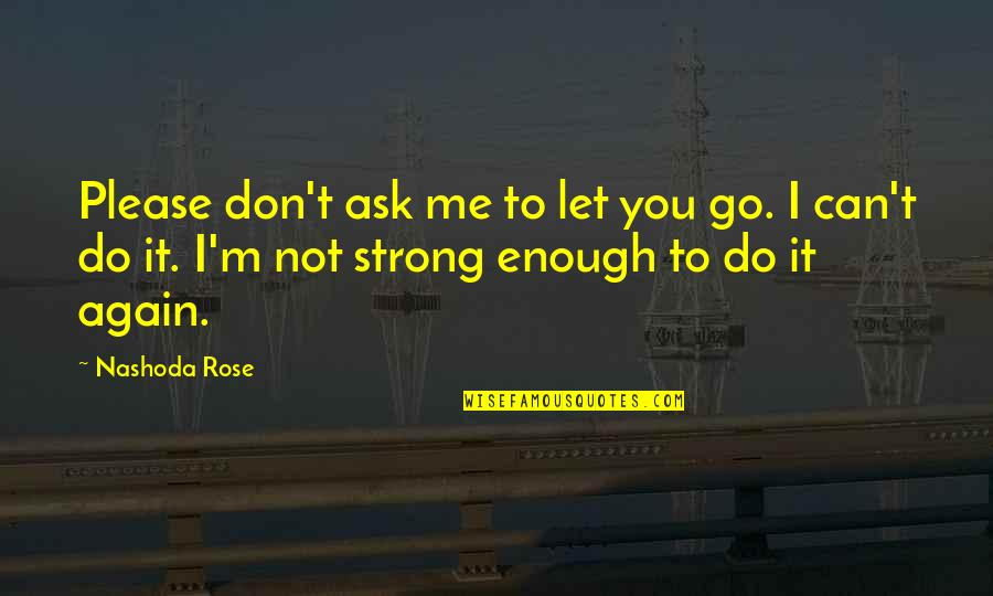 Please Don't Go Quotes By Nashoda Rose: Please don't ask me to let you go.
