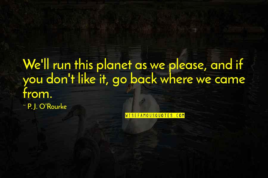 Please Don't Go Quotes By P. J. O'Rourke: We'll run this planet as we please, and