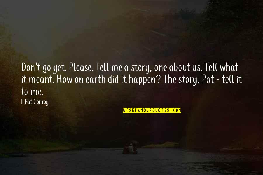 Please Don't Go Quotes By Pat Conroy: Don't go yet. Please. Tell me a story,