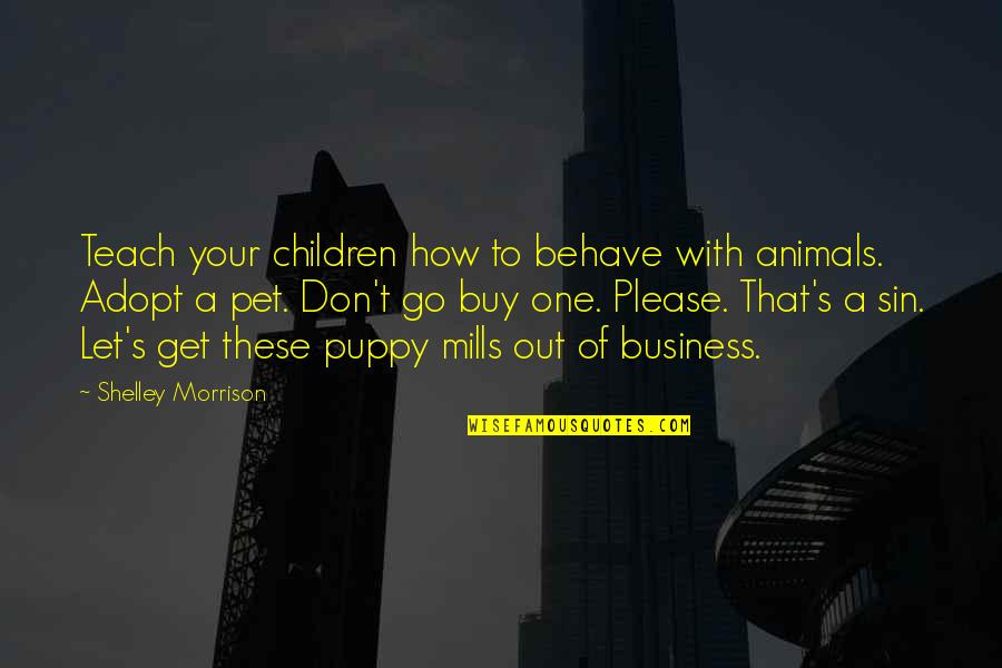 Please Don't Go Quotes By Shelley Morrison: Teach your children how to behave with animals.
