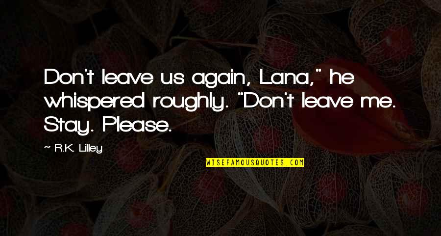 "Please Don't Leave Me Again Quotes By R.K. Lilley: Don't leave us again, Lana,"" he whispered roughly."