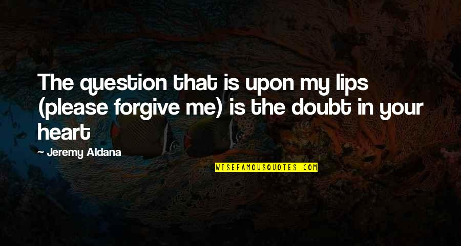 Please Forgive Me I Love You Quotes By Jeremy Aldana: The question that is upon my lips (please