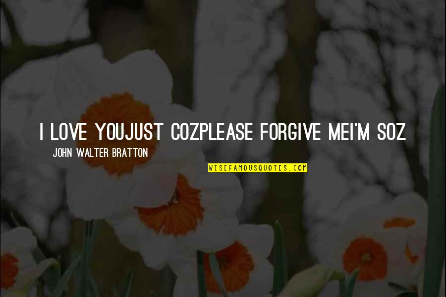 Please Forgive Me I Love You Quotes By John Walter Bratton: I love youJust cozPlease forgive meI'm soz