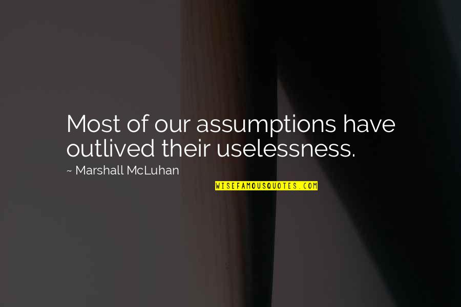 Please Forgive Me I Love You Quotes By Marshall McLuhan: Most of our assumptions have outlived their uselessness.