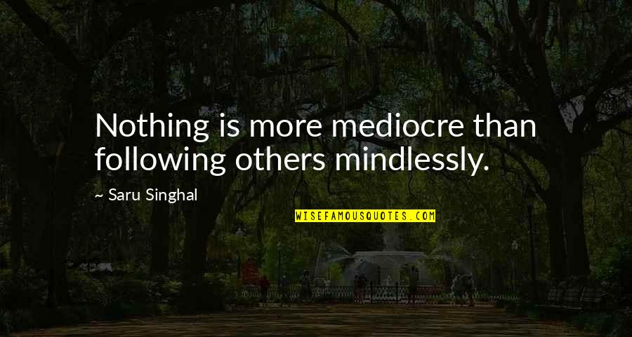 Please Forgive Me I Love You Quotes By Saru Singhal: Nothing is more mediocre than following others mindlessly.