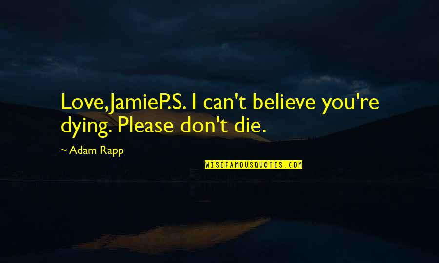 Please I Love You Quotes By Adam Rapp: Love,JamieP.S. I can't believe you're dying. Please don't
