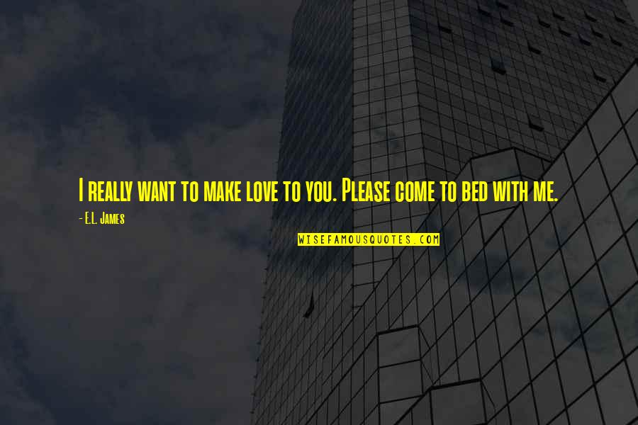Please I Love You Quotes By E.L. James: I really want to make love to you.