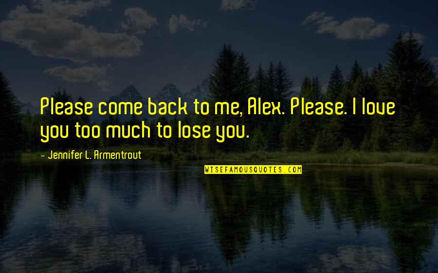 Please I Love You Quotes By Jennifer L. Armentrout: Please come back to me, Alex. Please. I