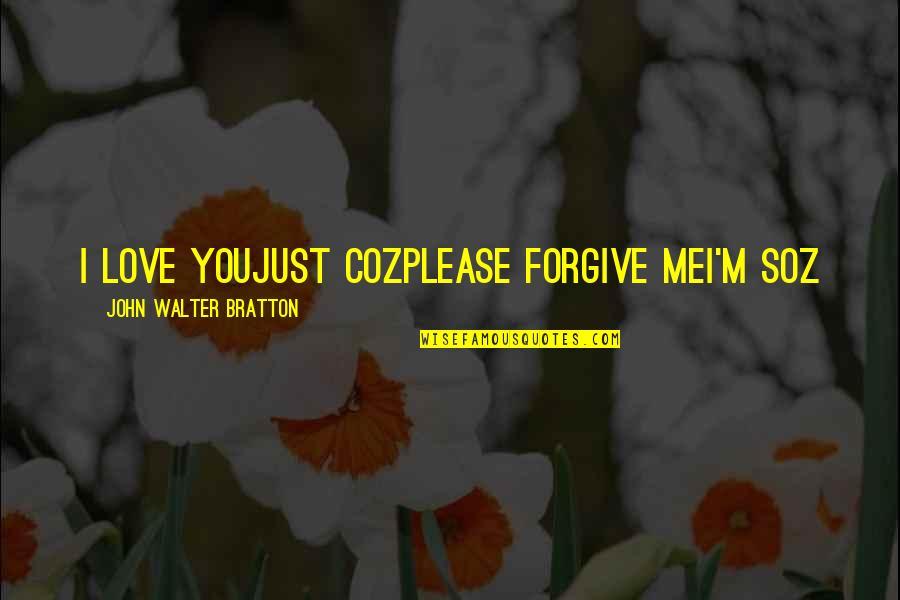Please I Love You Quotes By John Walter Bratton: I love youJust cozPlease forgive meI'm soz