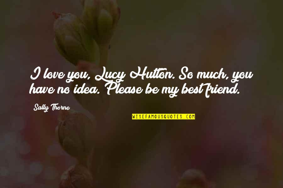 Please I Love You Quotes By Sally Thorne: I love you, Lucy Hutton. So much, you