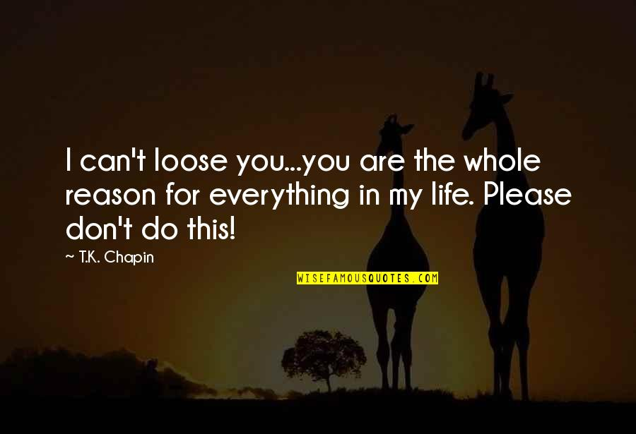 Please I Love You Quotes By T.K. Chapin: I can't loose you...you are the whole reason