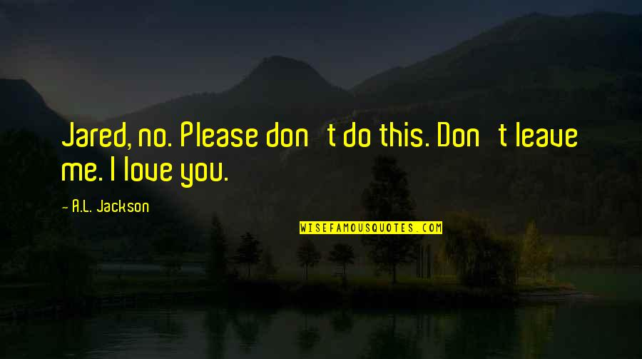 Please Just Love Me Quotes By A.L. Jackson: Jared, no. Please don't do this. Don't leave