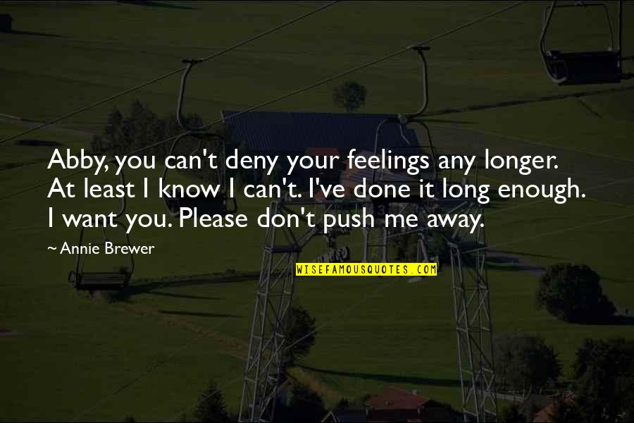 Please Just Love Me Quotes By Annie Brewer: Abby, you can't deny your feelings any longer.