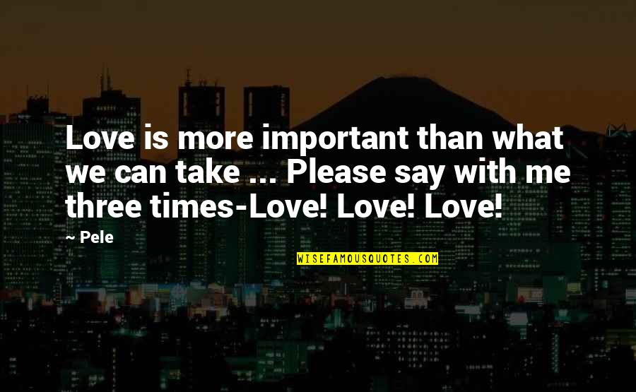 Please Just Love Me Quotes By Pele: Love is more important than what we can