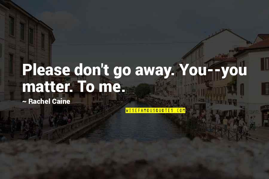 Please Just Love Me Quotes By Rachel Caine: Please don't go away. You--you matter. To me.