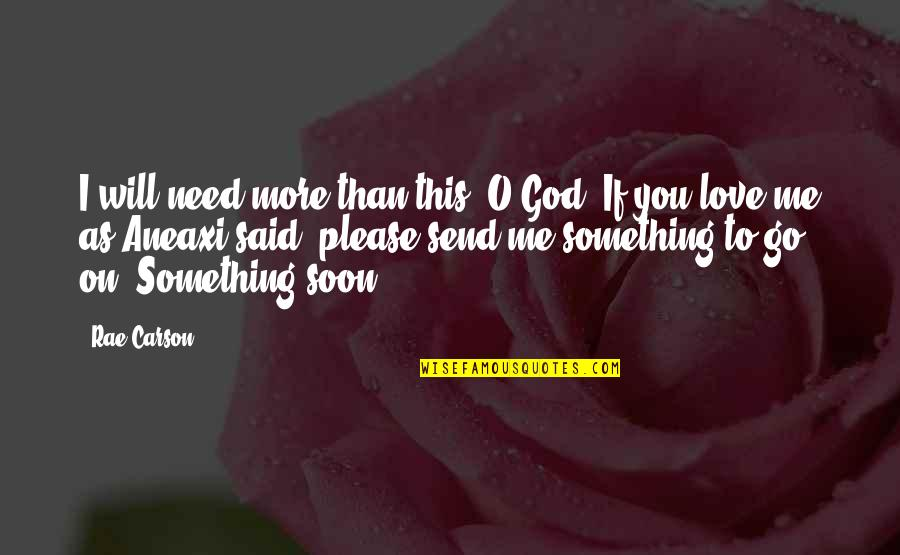 Please Just Love Me Quotes By Rae Carson: I will need more than this, O God.