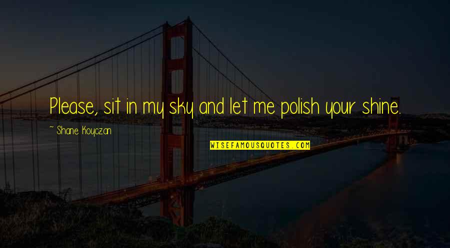 Please Just Love Me Quotes By Shane Koyczan: Please, sit in my sky and let me