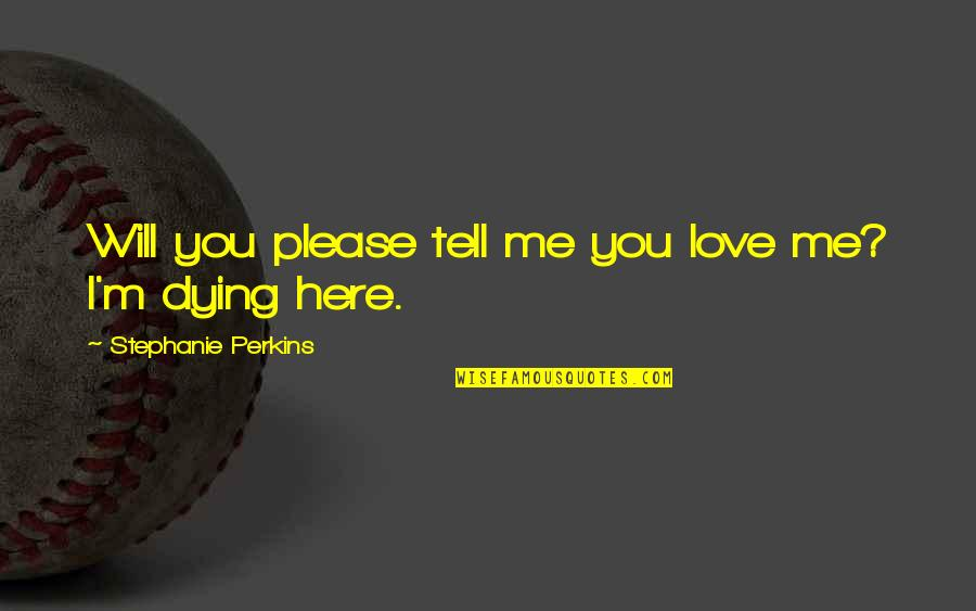 Please Just Love Me Quotes By Stephanie Perkins: Will you please tell me you love me?