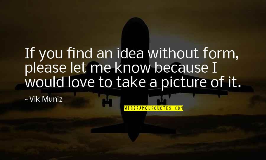 Please Just Love Me Quotes By Vik Muniz: If you find an idea without form, please