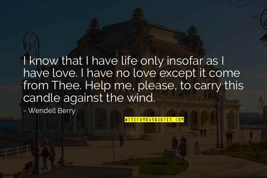 Please Just Love Me Quotes By Wendell Berry: I know that I have life only insofar