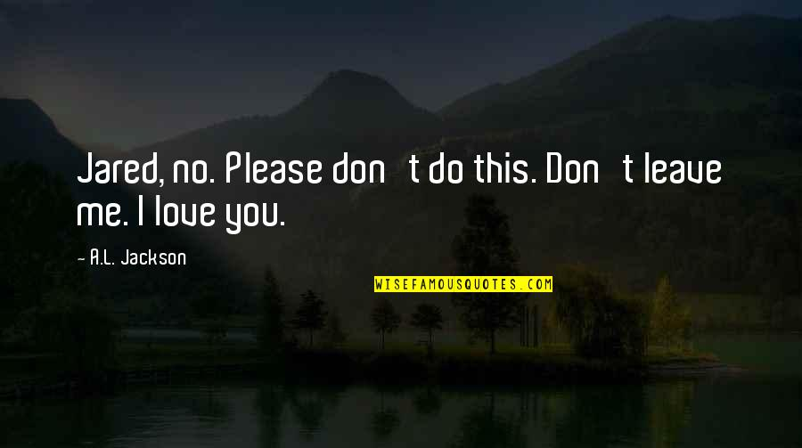 Please Love Me For Me Quotes By A.L. Jackson: Jared, no. Please don't do this. Don't leave