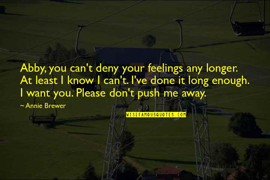 Please Love Me For Me Quotes By Annie Brewer: Abby, you can't deny your feelings any longer.