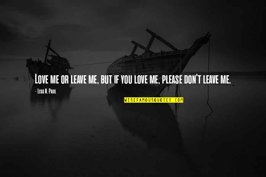 Please Love Me For Me Quotes By Lisa N. Paul: Love me or leave me, but if you