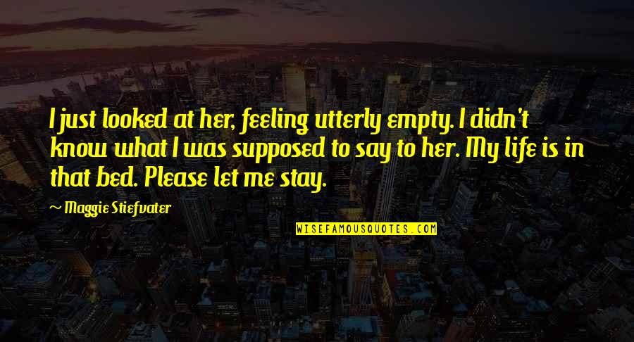 Please Love Me For Me Quotes By Maggie Stiefvater: I just looked at her, feeling utterly empty.