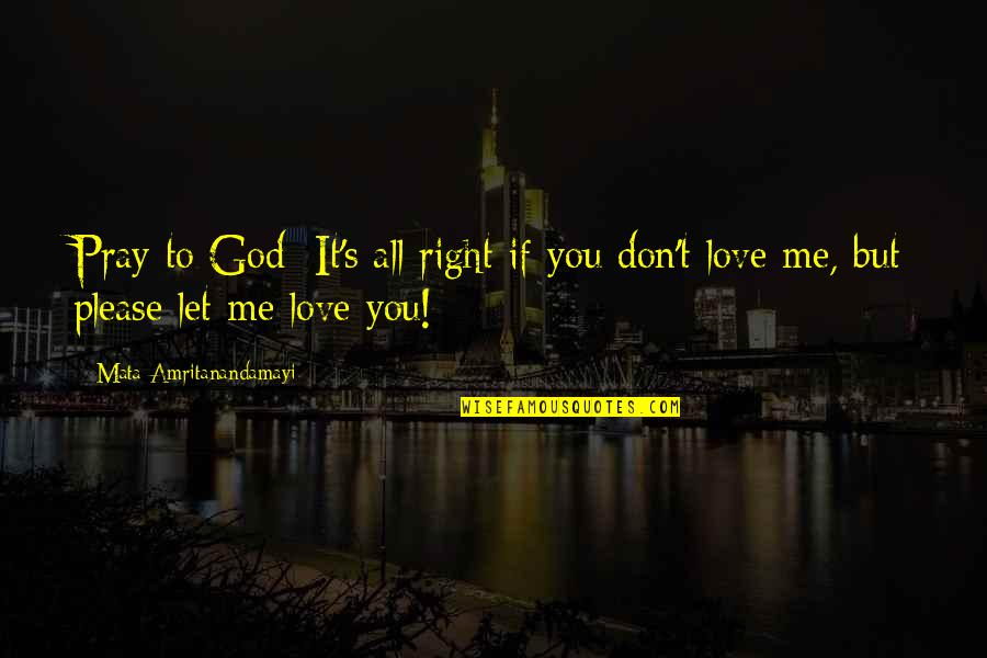Please Love Me For Me Quotes By Mata Amritanandamayi: Pray to God: It's all right if you