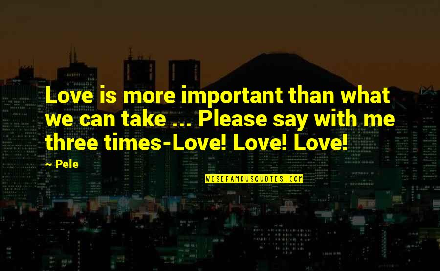Please Love Me For Me Quotes By Pele: Love is more important than what we can