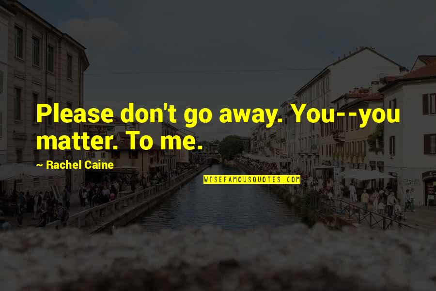 Please Love Me For Me Quotes By Rachel Caine: Please don't go away. You--you matter. To me.
