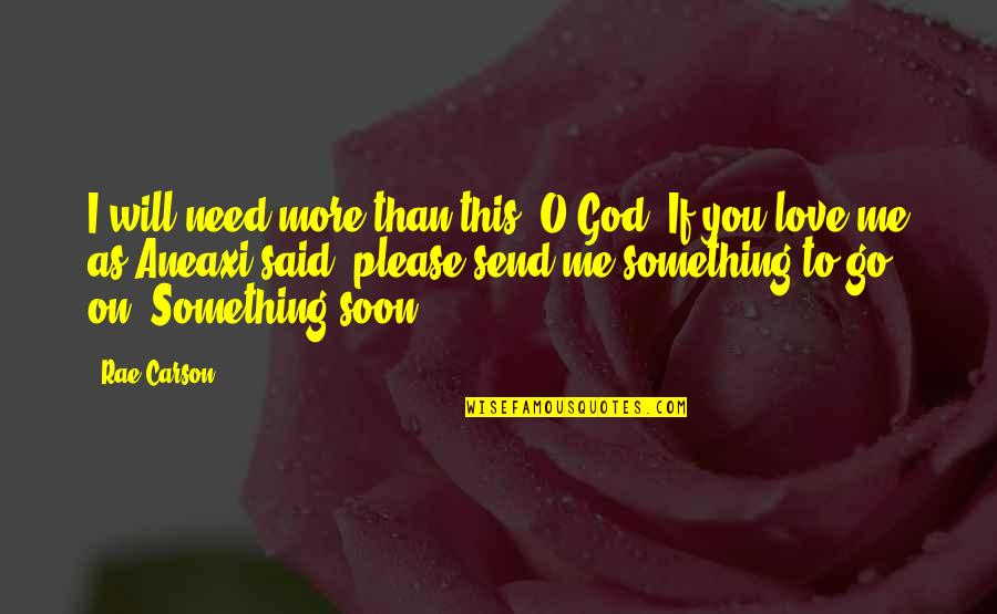 Please Love Me For Me Quotes By Rae Carson: I will need more than this, O God.
