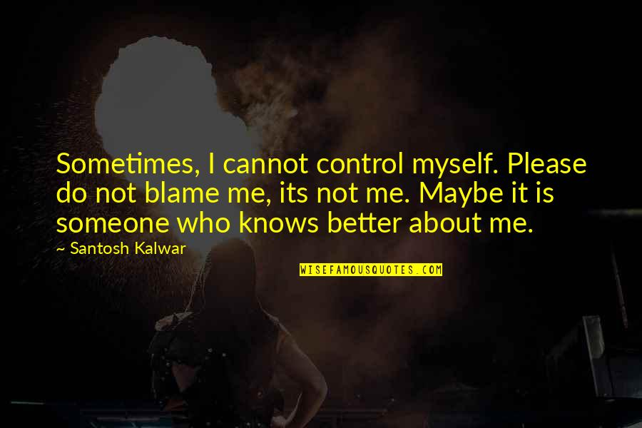 Please Love Me For Me Quotes By Santosh Kalwar: Sometimes, I cannot control myself. Please do not