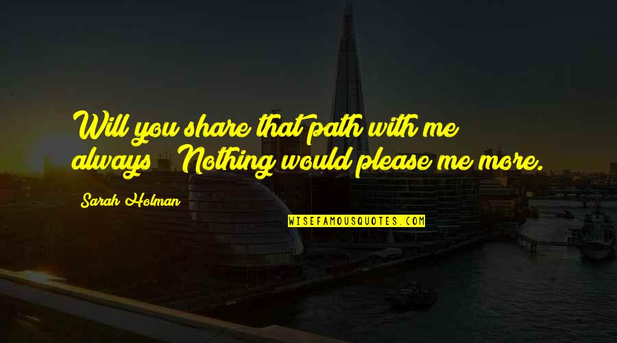 """Please Love Me For Me Quotes By Sarah Holman: Will you share that path with me always?""""""""Nothing"""