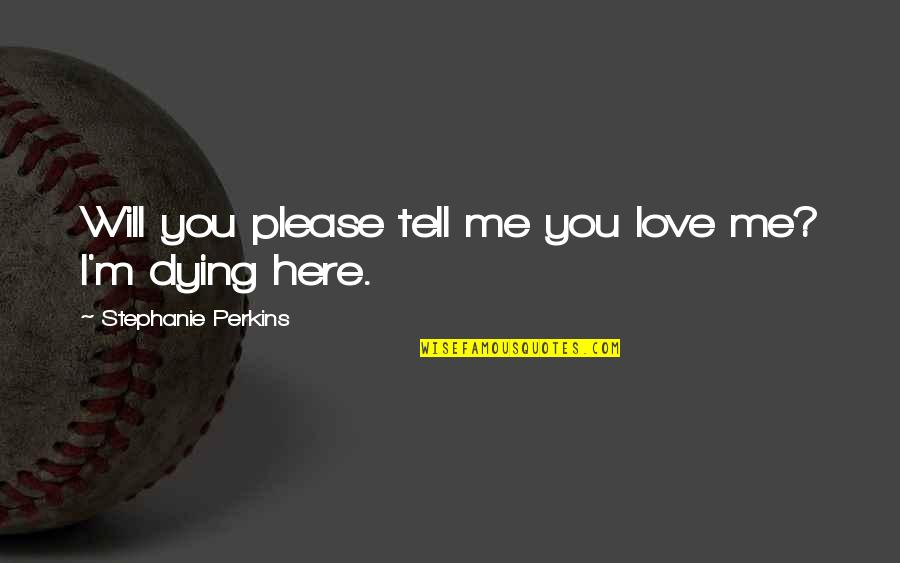 Please Love Me For Me Quotes By Stephanie Perkins: Will you please tell me you love me?