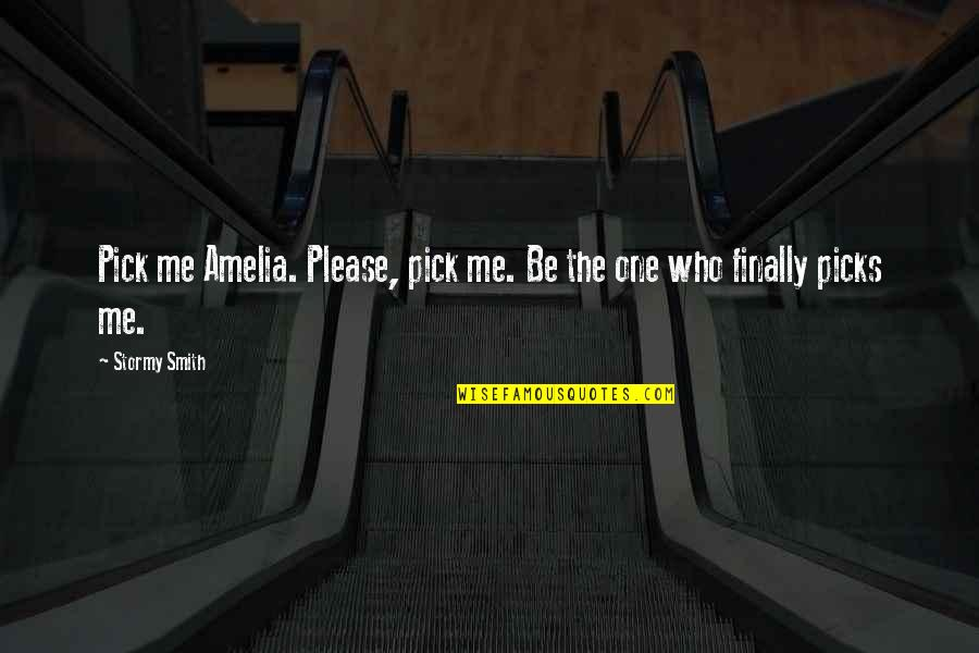 Please Love Me For Me Quotes By Stormy Smith: Pick me Amelia. Please, pick me. Be the