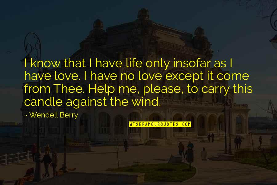 Please Love Me For Me Quotes By Wendell Berry: I know that I have life only insofar