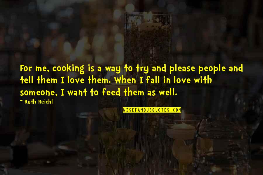 Please Love Me The Way I Love You Quotes By Ruth Reichl: For me, cooking is a way to try