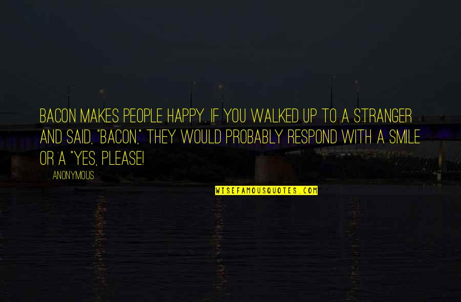 Please Respond Quotes By Anonymous: Bacon makes people happy. If you walked up