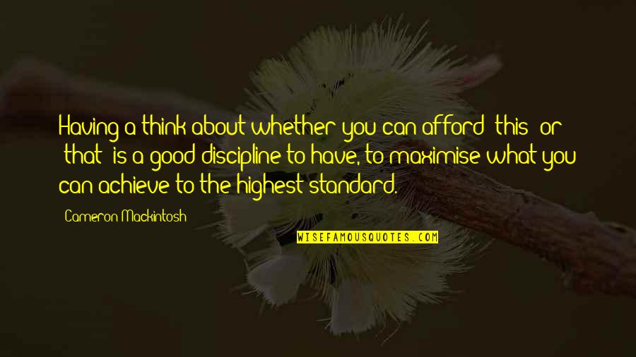 Please Try To Understand Me Quotes By Cameron Mackintosh: Having a think about whether you can afford