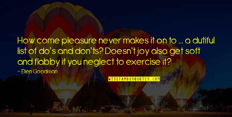 Pleasure And Joy Quotes By Ellen Goodman: How come pleasure never makes it on to